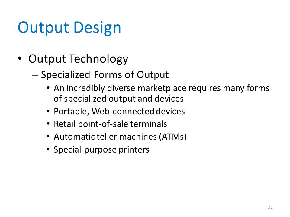 Output Design Output Technology – Specialized Forms of Output An incredibly diverse marketplace requires many forms of specialized output and devices