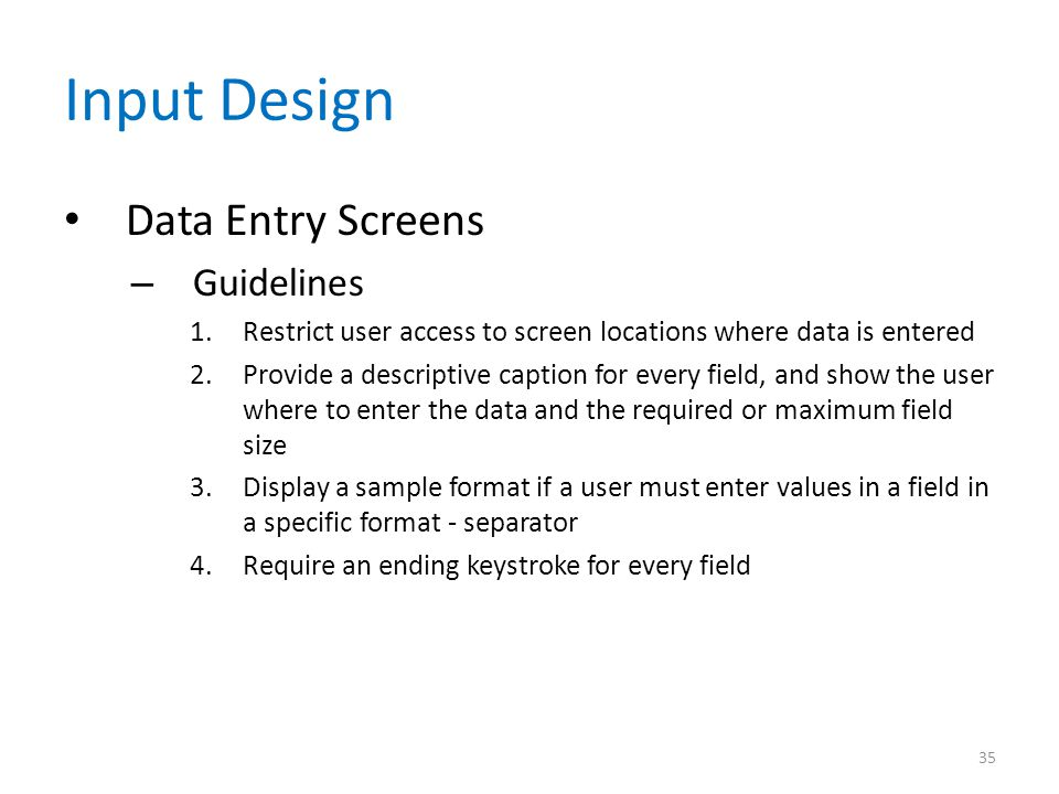 Input Design Data Entry Screens – Guidelines 1.Restrict user access to screen locations where data is entered 2.Provide a descriptive caption for ever