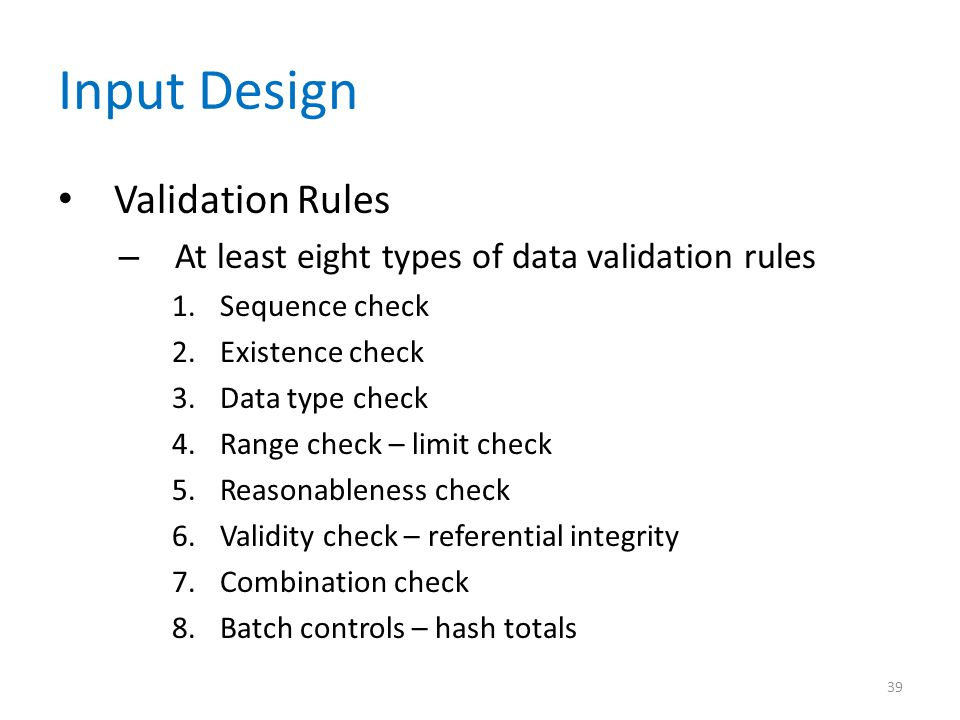 Input Design Validation Rules – At least eight types of data validation rules 1.Sequence check 2.Existence check 3.Data type check 4.Range check – lim