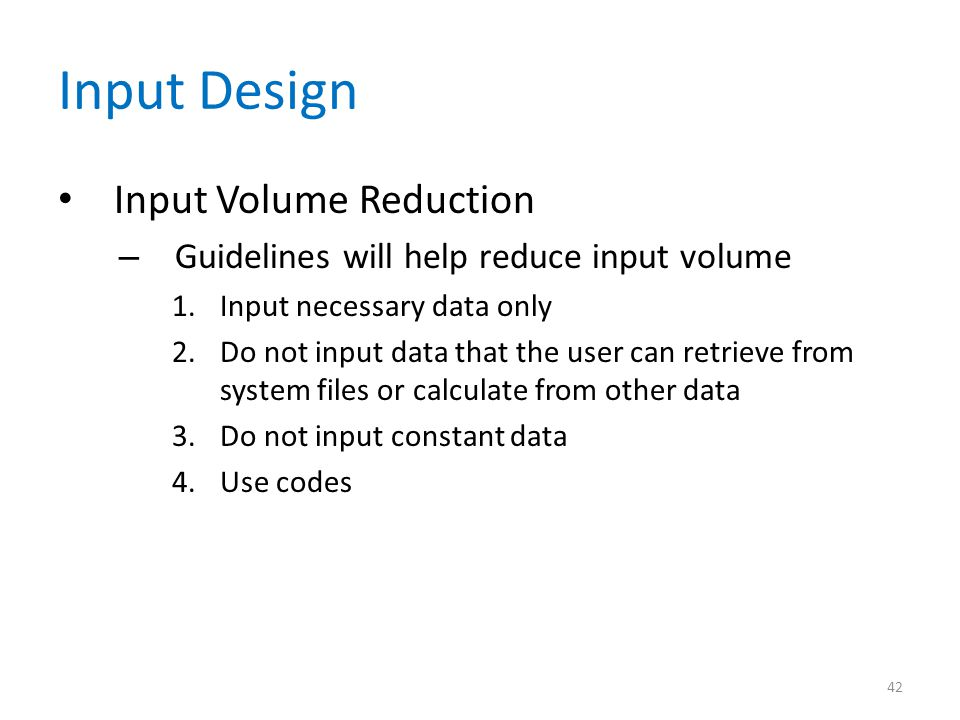 Input Design Input Volume Reduction – Guidelines will help reduce input volume 1.Input necessary data only 2.Do not input data that the user can retri