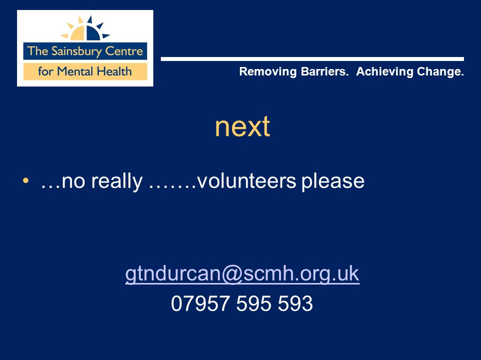 Removing Barriers. Achieving Change. next …no really …….volunteers please gtndurcan@scmh.org.uk 07957 595 593