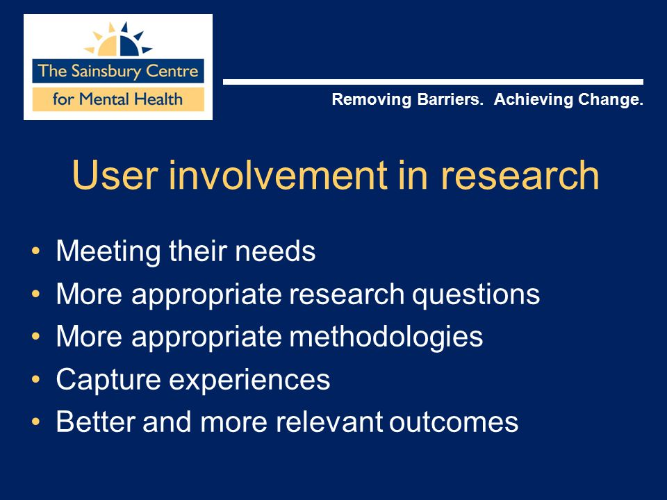 Removing Barriers. Achieving Change. User involvement in research Meeting their needs More appropriate research questions More appropriate methodologi