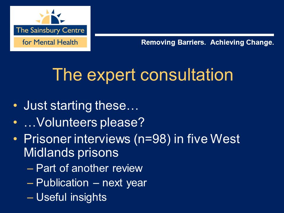 Removing Barriers. Achieving Change. The expert consultation Just starting these… …Volunteers please? Prisoner interviews (n=98) in five West Midlands