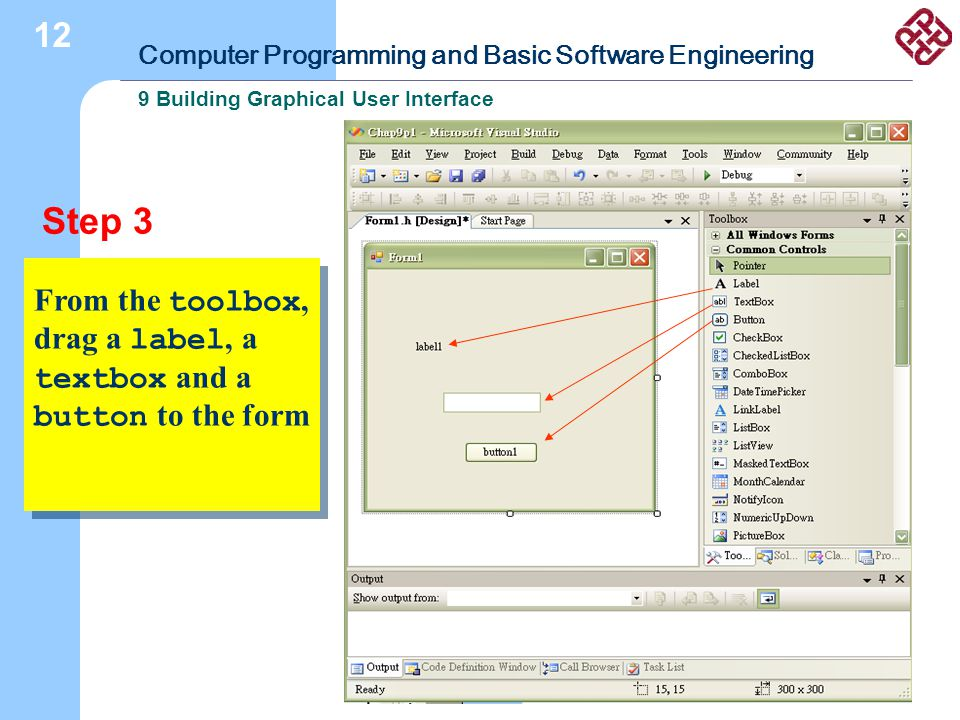 Computer Programming and Basic Software Engineering 9 Building Graphical User Interface 12 Step 3 From the toolbox, drag a label, a textbox and a button to the form