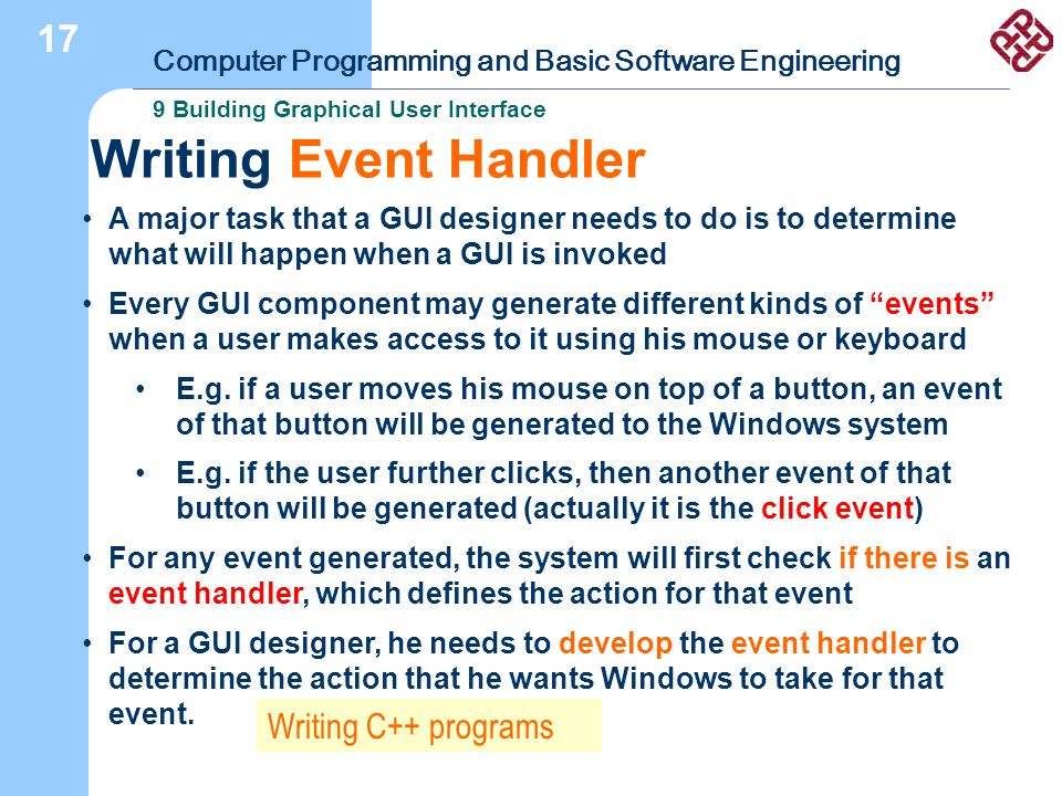 Computer Programming and Basic Software Engineering 9 Building Graphical User Interface 17 Writing Event Handler A major task that a GUI designer needs to do is to determine what will happen when a GUI is invoked Every GUI component may generate different kinds of events when a user makes access to it using his mouse or keyboard E.g.