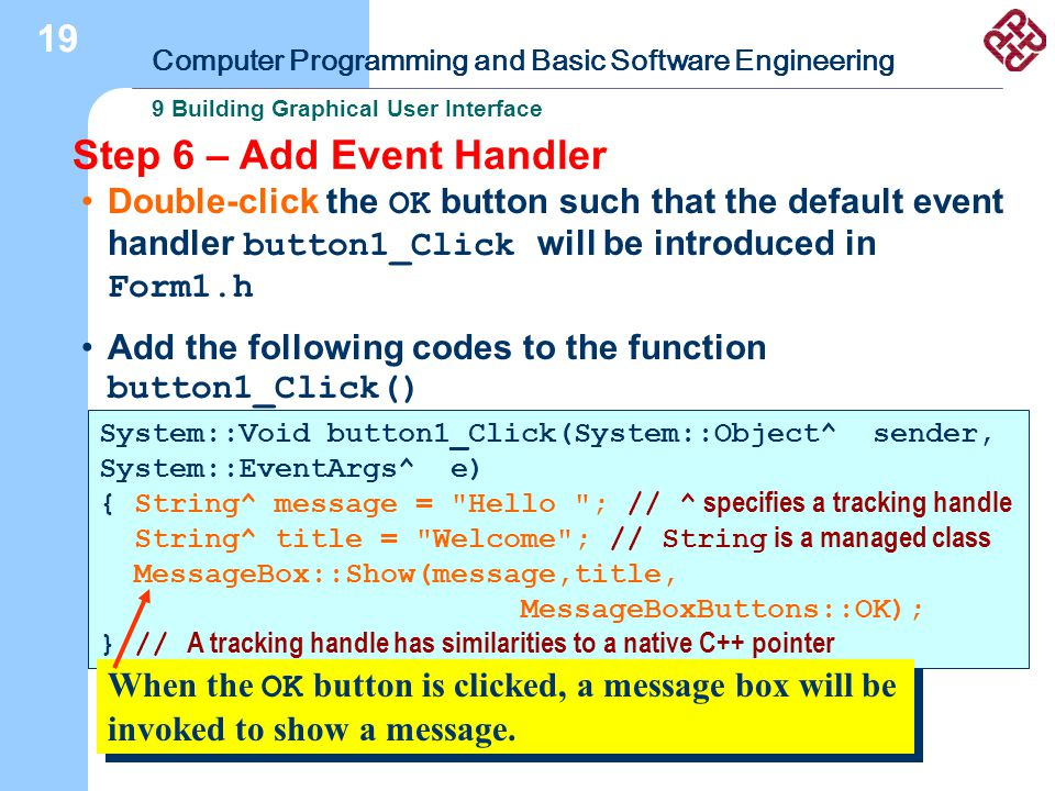 Computer Programming and Basic Software Engineering 9 Building Graphical User Interface 19 Step 6 – Add Event Handler Double-click the OK button such that the default event handler button1_Click will be introduced in Form1.h Add the following codes to the function button1_Click() System::Void button1_Click(System::Object^ sender, System::EventArgs^ e) { String^ message = Hello ; // ^ specifies a tracking handle String^ title = Welcome ; // String is a managed class MessageBox::Show(message,title, MessageBoxButtons::OK); } // A tracking handle has similarities to a native C++ pointer When the OK button is clicked, a message box will be invoked to show a message.