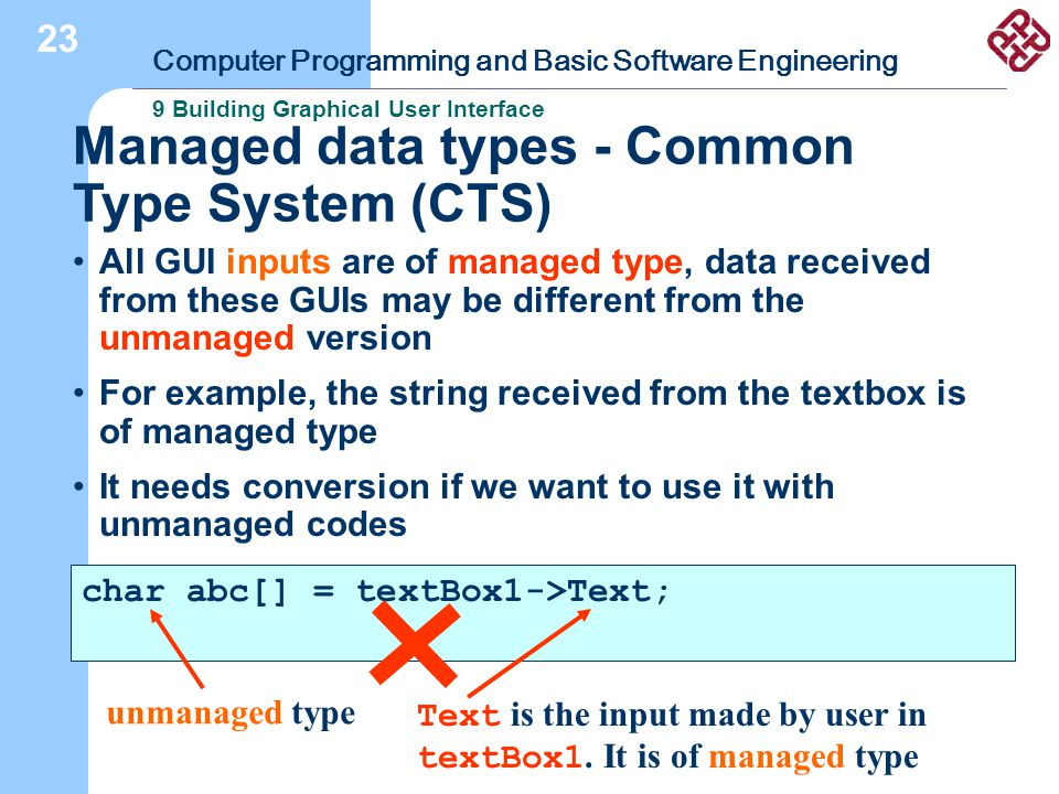 Computer Programming and Basic Software Engineering 9 Building Graphical User Interface 23 Managed data types - Common Type System (CTS) All GUI inputs are of managed type, data received from these GUIs may be different from the unmanaged version For example, the string received from the textbox is of managed type It needs conversion if we want to use it with unmanaged codes char abc[] = textBox1->Text; unmanaged type Text is the input made by user in textBox1.
