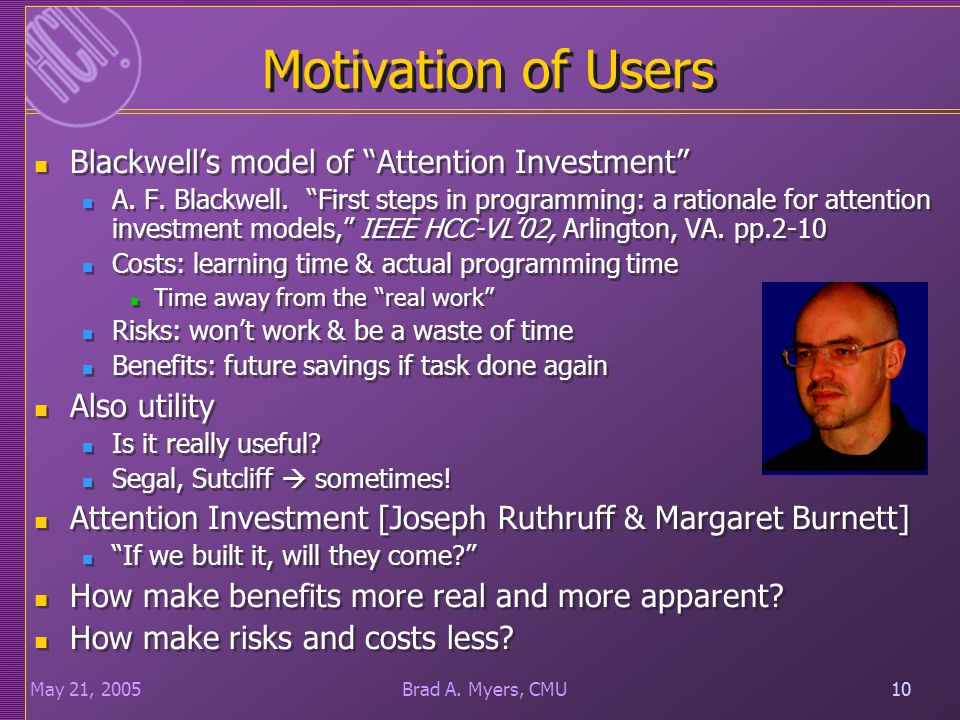 "10May 21, 200510Brad A. Myers, CMU Motivation of Users Blackwell's model of ""Attention Investment"" A. F. Blackwell. ""First steps in programming: a rat"