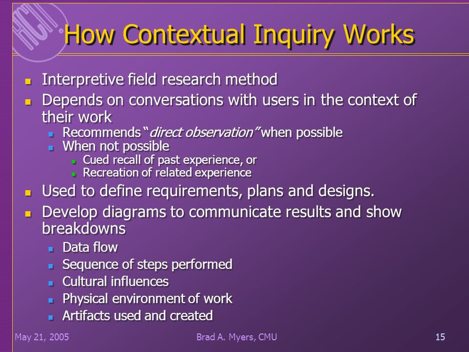 15May 21, 200515Brad A. Myers, CMU How Contextual Inquiry Works Interpretive field research method Depends on conversations with users in the context