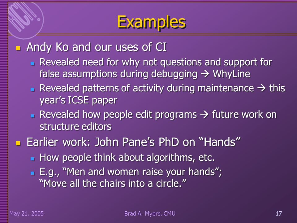 17May 21, 200517Brad A. Myers, CMU Examples Andy Ko and our uses of CI Revealed need for why not questions and support for false assumptions during de