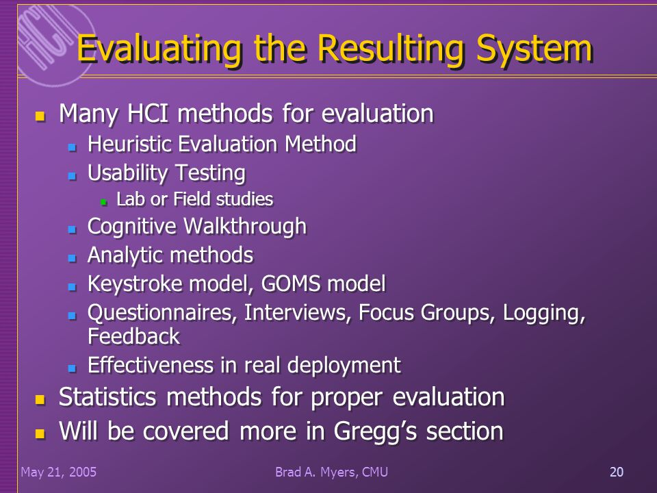 20May 21, 200520Brad A. Myers, CMU Evaluating the Resulting System Many HCI methods for evaluation Heuristic Evaluation Method Usability Testing Lab o