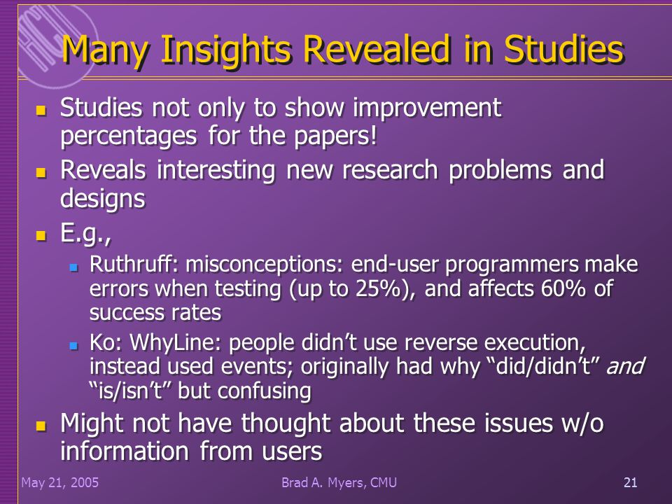 21May 21, 200521Brad A. Myers, CMU Many Insights Revealed in Studies Studies not only to show improvement percentages for the papers! Reveals interest