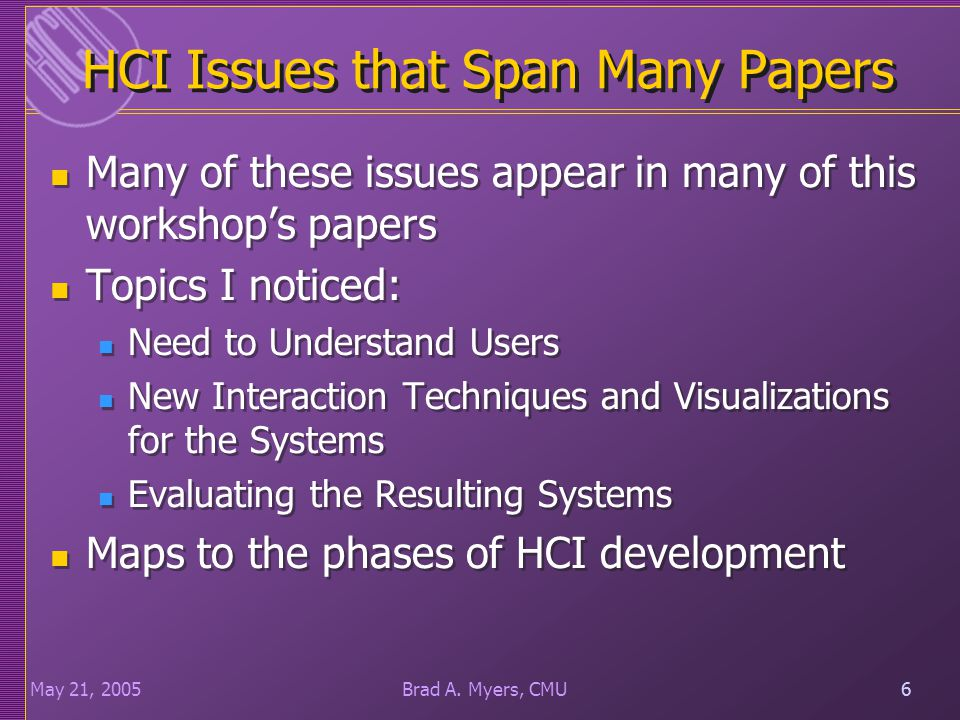 6May 21, 20056Brad A. Myers, CMU HCI Issues that Span Many Papers Many of these issues appear in many of this workshop's papers Topics I noticed: Need