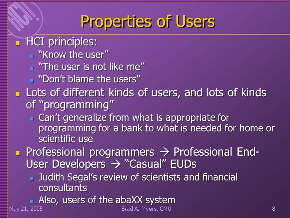 "8May 21, 20058Brad A. Myers, CMU Properties of Users HCI principles: ""Know the user"" ""The user is not like me"" ""Don't blame the users"" Lots of differe"