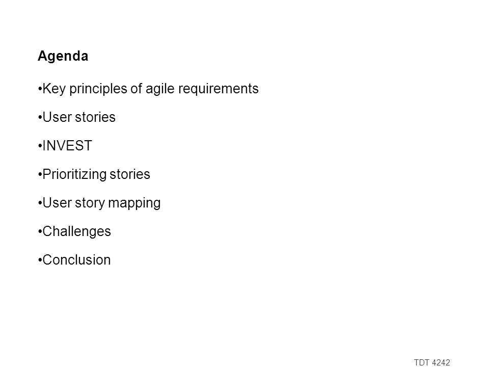 TDT 4242 Agenda Key principles of agile requirements User stories INVEST Prioritizing stories User story mapping Challenges Conclusion