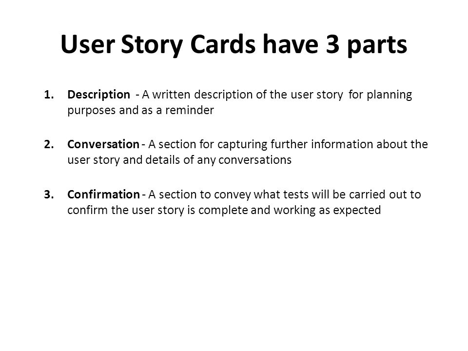 User Story Cards have 3 parts 1.Description - A written description of the user story for planning purposes and as a reminder 2.Conversation - A section for capturing further information about the user story and details of any conversations 3.Confirmation - A section to convey what tests will be carried out to confirm the user story is complete and working as expected