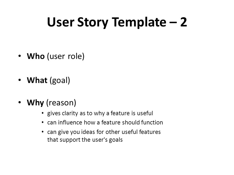 User Story Template – 2 Who (user role) What (goal) Why (reason) gives clarity as to why a feature is useful can influence how a feature should function can give you ideas for other useful features that support the user s goals