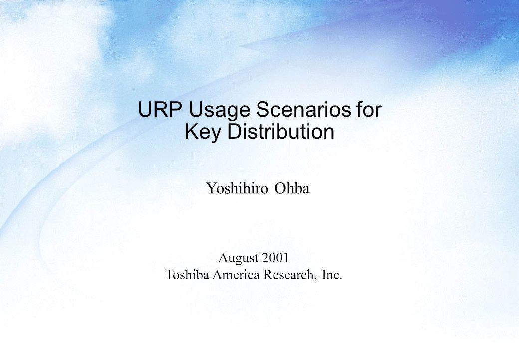 URP Usage Scenarios for Key Distribution Yoshihiro Ohba August 2001 Toshiba America Research, Inc.