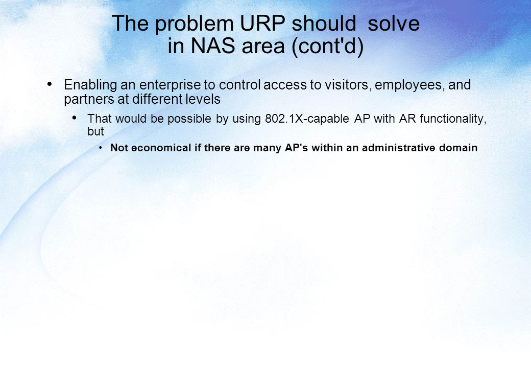 The problem URP should solve in NAS area (cont d) Enabling an enterprise to control access to visitors, employees, and partners at different levels That would be possible by using 802.1X-capable AP with AR functionality, but Not economical if there are many AP s within an administrative domain