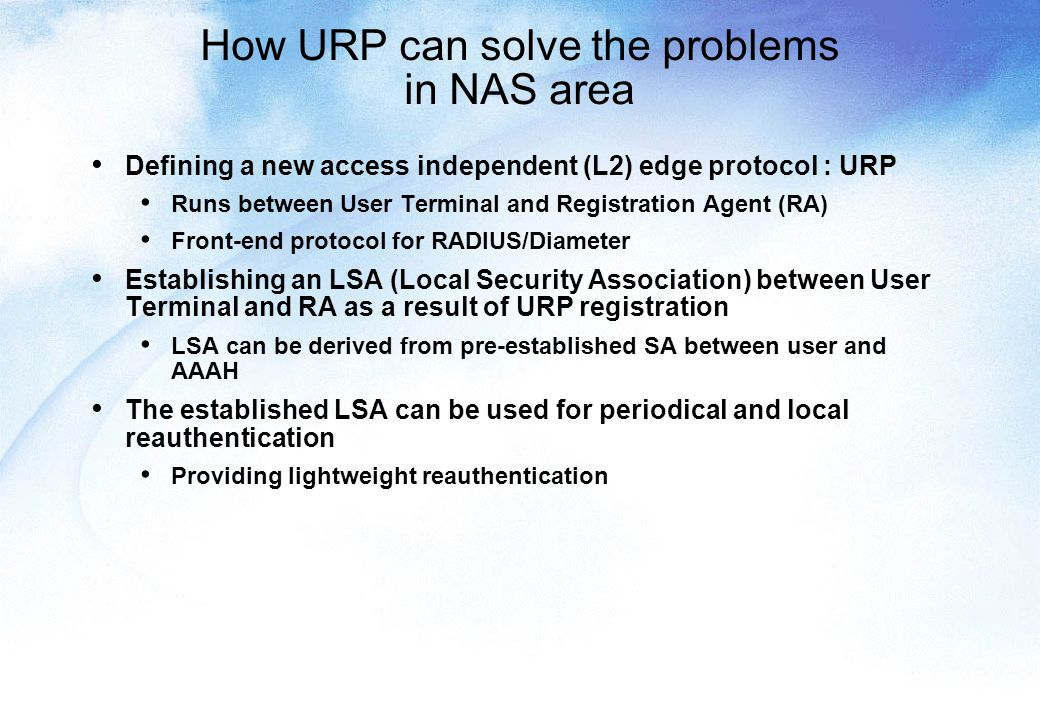 How URP can solve the problems in NAS area Defining a new access independent (L2) edge protocol : URP Runs between User Terminal and Registration Agent (RA) Front-end protocol for RADIUS/Diameter Establishing an LSA (Local Security Association) between User Terminal and RA as a result of URP registration LSA can be derived from pre-established SA between user and AAAH The established LSA can be used for periodical and local reauthentication Providing lightweight reauthentication