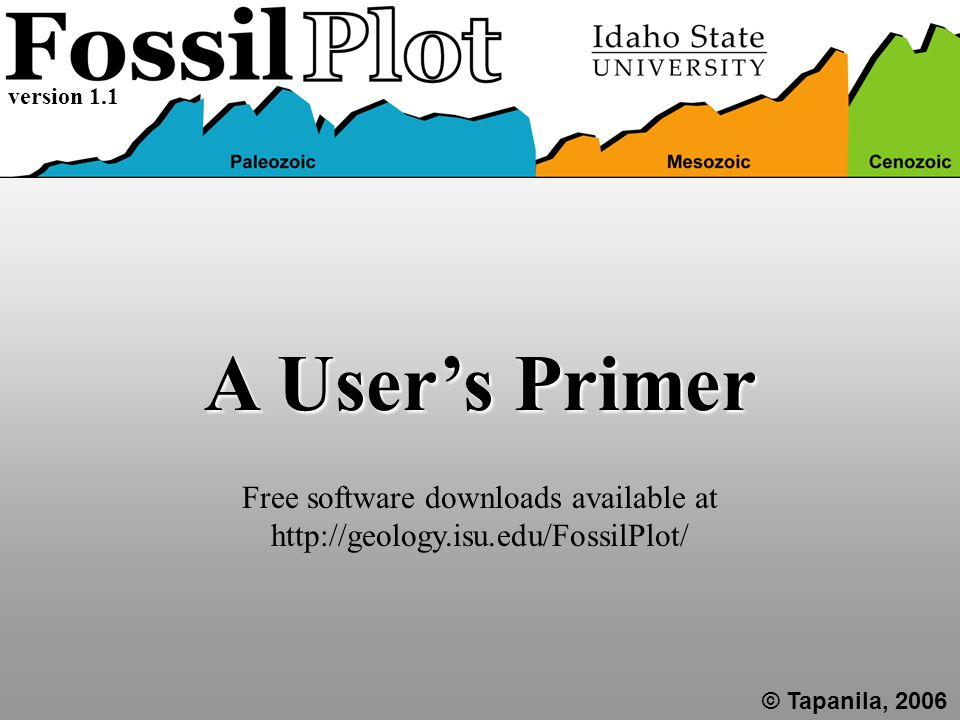 A User's Primer © Tapanila, 2006 version 1.1 Free software downloads available at http://geology.isu.edu/FossilPlot/