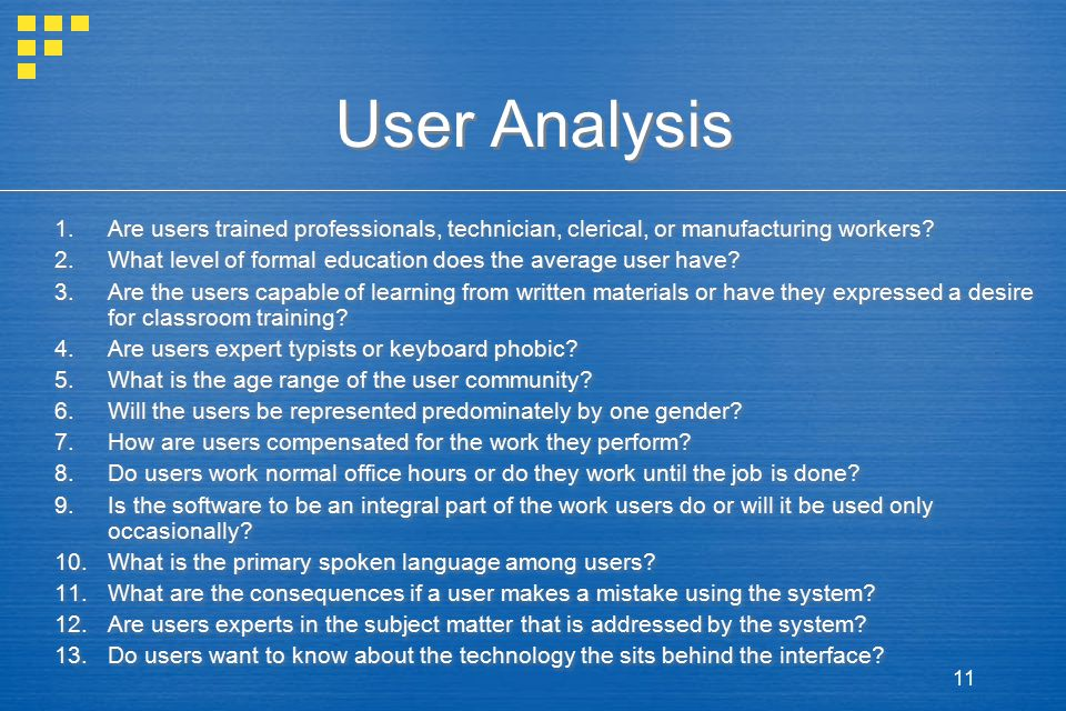 11 User Analysis 1.Are users trained professionals, technician, clerical, or manufacturing workers? 2.What level of formal education does the average