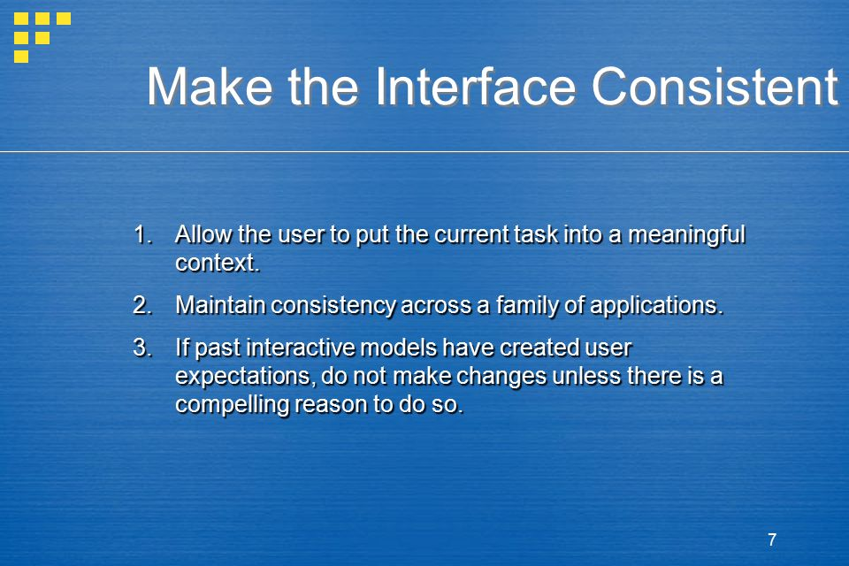 7 Make the Interface Consistent 1.Allow the user to put the current task into a meaningful context. 2.Maintain consistency across a family of applicat