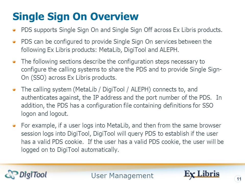 User Management 11 Single Sign On Overview PDS supports Single Sign On and Single Sign Off across Ex Libris products.