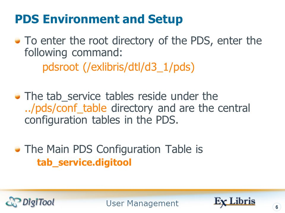 User Management 6 PDS Environment and Setup To enter the root directory of the PDS, enter the following command: pdsroot (/exlibris/dtl/d3_1/pds) The tab_service tables reside under the../pds/conf_table directory and are the central configuration tables in the PDS.