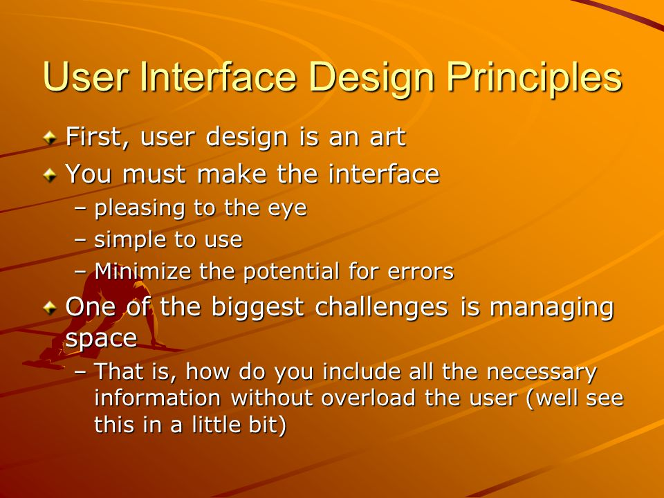 User Interface Design Principles First, user design is an art You must make the interface –pleasing to the eye –simple to use –Minimize the potential for errors One of the biggest challenges is managing space –That is, how do you include all the necessary information without overload the user (well see this in a little bit)