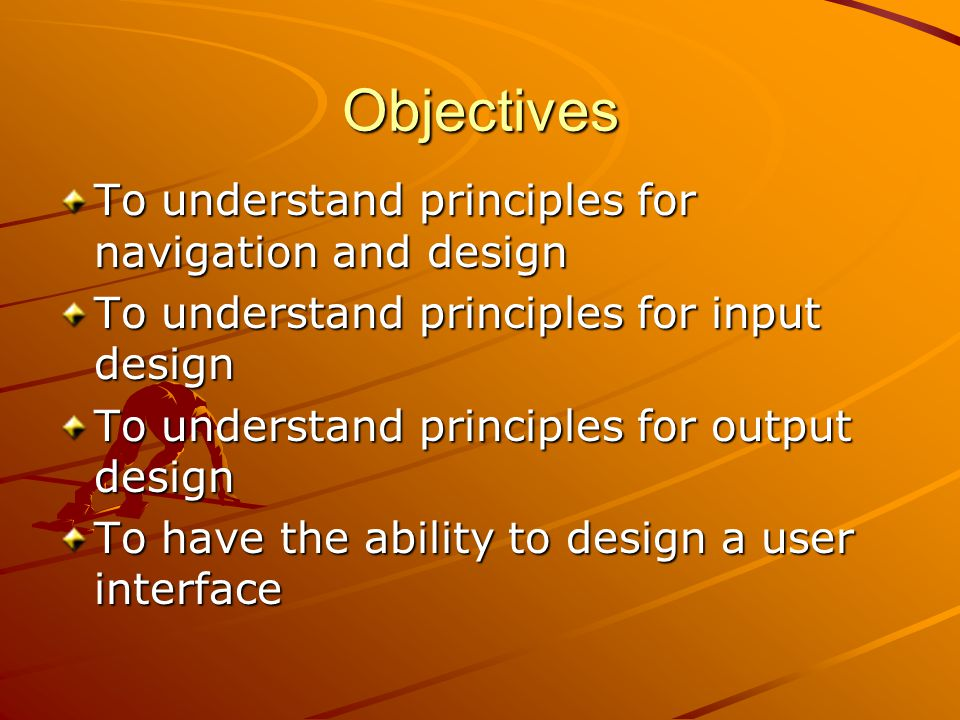 Objectives To understand principles for navigation and design To understand principles for input design To understand principles for output design To have the ability to design a user interface