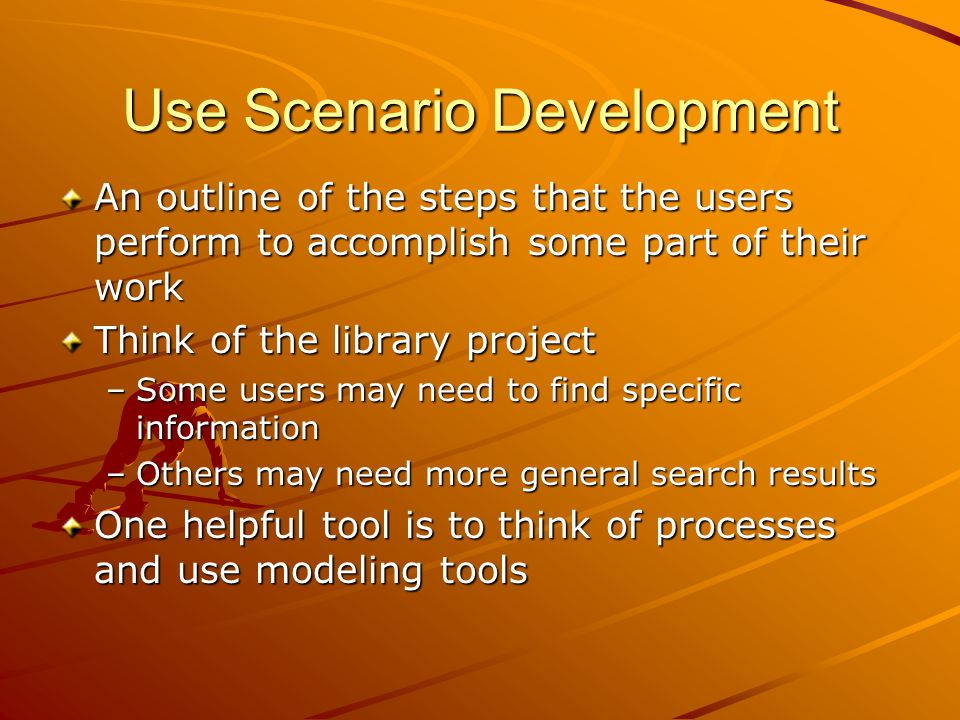 Use Scenario Development An outline of the steps that the users perform to accomplish some part of their work Think of the library project –Some users