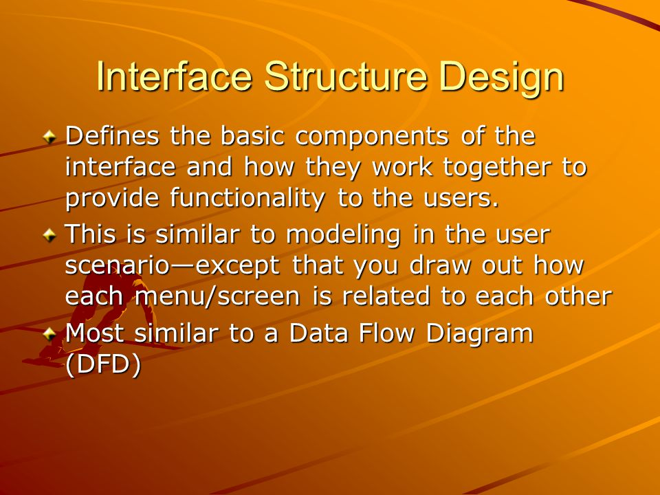 Interface Structure Design Defines the basic components of the interface and how they work together to provide functionality to the users. This is sim