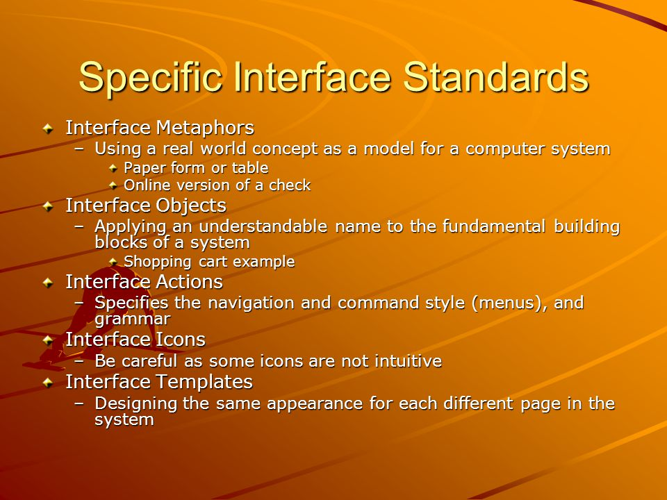 Specific Interface Standards Interface Metaphors –Using a real world concept as a model for a computer system Paper form or table Online version of a check Interface Objects –Applying an understandable name to the fundamental building blocks of a system Shopping cart example Interface Actions –Specifies the navigation and command style (menus), and grammar Interface Icons –Be careful as some icons are not intuitive Interface Templates –Designing the same appearance for each different page in the system