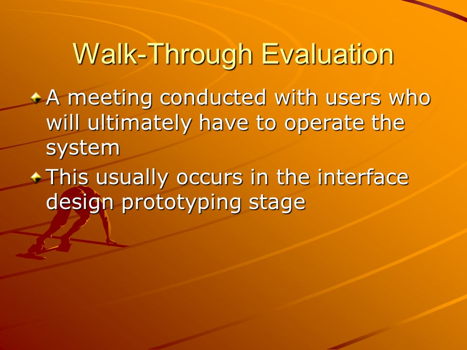 Walk-Through Evaluation A meeting conducted with users who will ultimately have to operate the system This usually occurs in the interface design prot