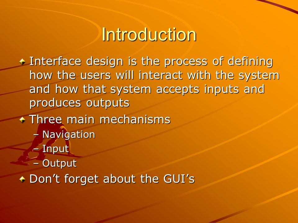 Introduction Interface design is the process of defining how the users will interact with the system and how that system accepts inputs and produces outputs Three main mechanisms –Navigation –Input –Output Don't forget about the GUI's