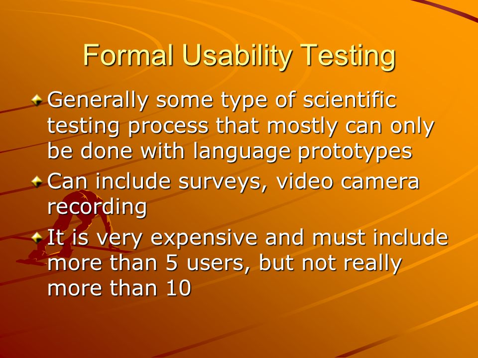Formal Usability Testing Generally some type of scientific testing process that mostly can only be done with language prototypes Can include surveys,