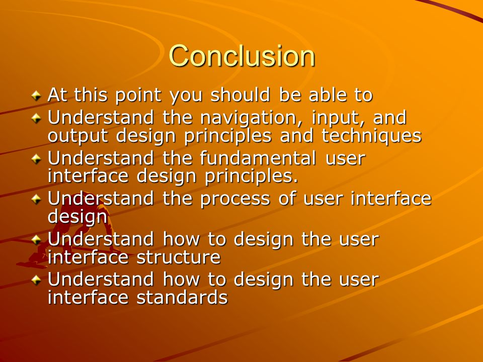 Conclusion At this point you should be able to Understand the navigation, input, and output design principles and techniques Understand the fundamental user interface design principles.