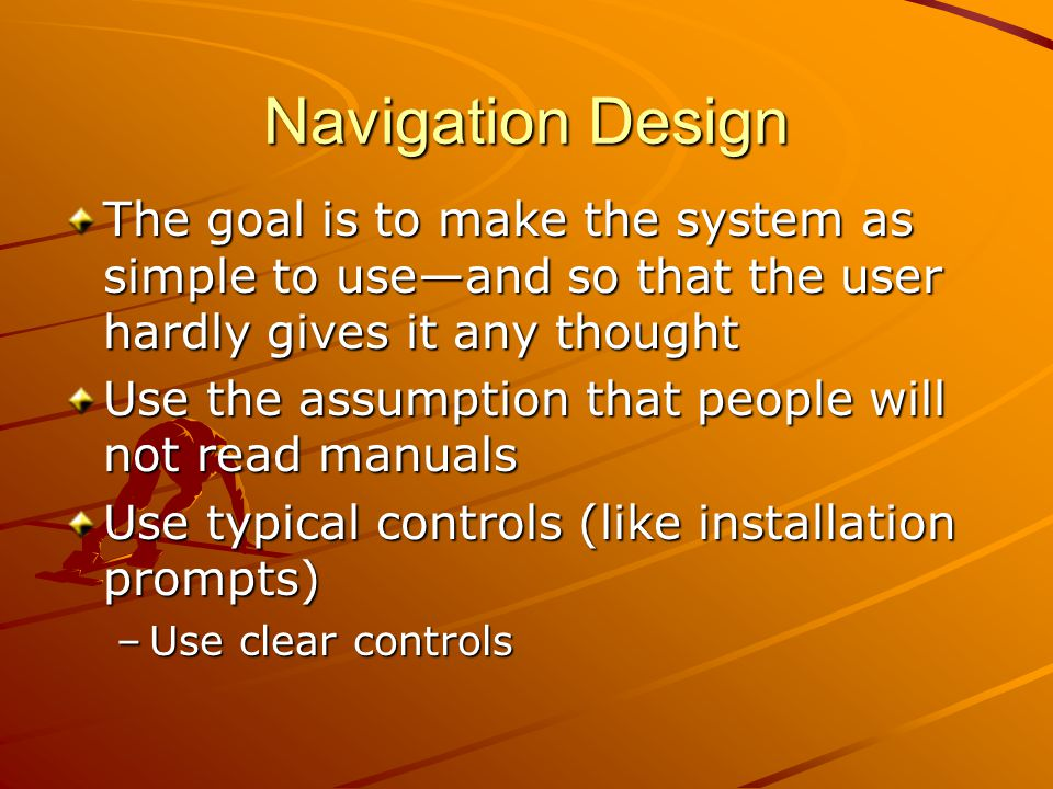 Navigation Design The goal is to make the system as simple to use—and so that the user hardly gives it any thought Use the assumption that people will