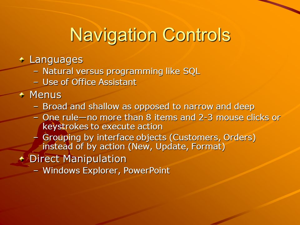 Navigation Controls Languages –Natural versus programming like SQL –Use of Office Assistant Menus –Broad and shallow as opposed to narrow and deep –One rule—no more than 8 items and 2-3 mouse clicks or keystrokes to execute action –Grouping by interface objects (Customers, Orders) instead of by action (New, Update, Format) Direct Manipulation –Windows Explorer, PowerPoint