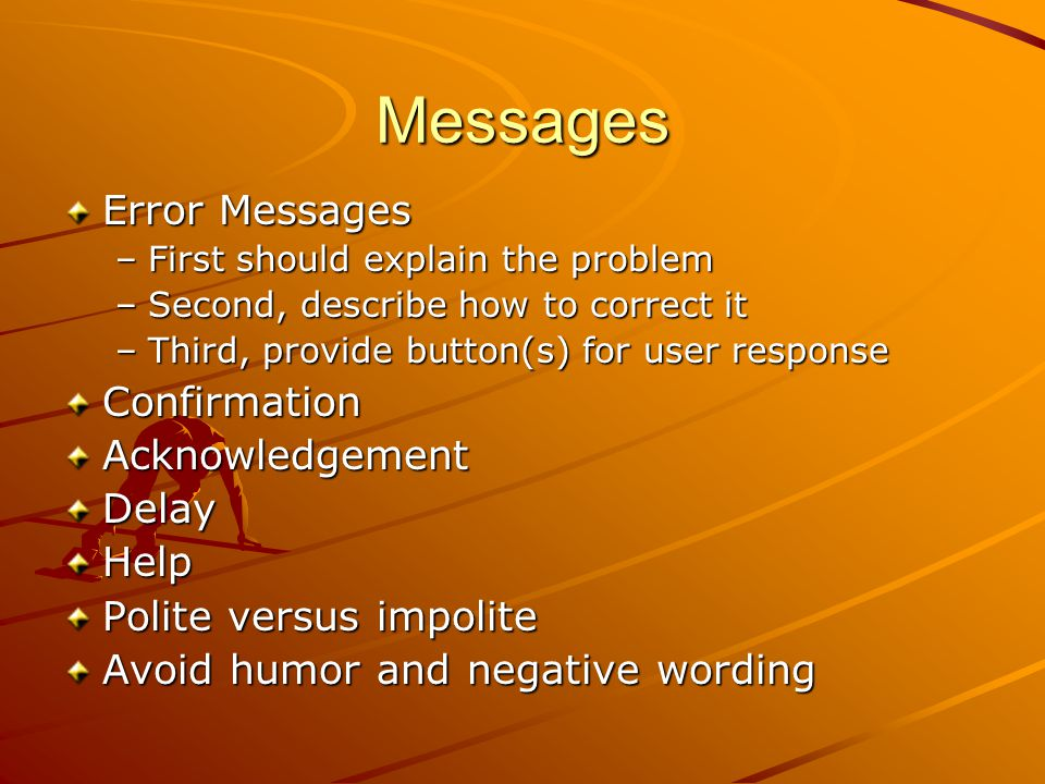 Messages Error Messages –First should explain the problem –Second, describe how to correct it –Third, provide button(s) for user response Confirmation