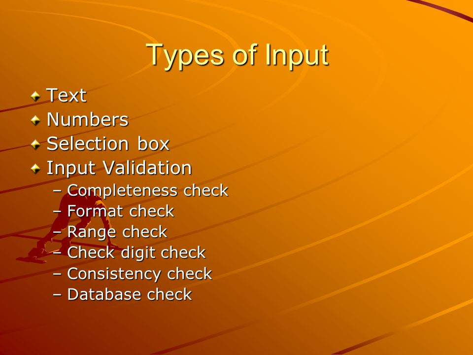 Types of Input TextNumbers Selection box Input Validation –Completeness check –Format check –Range check –Check digit check –Consistency check –Database check
