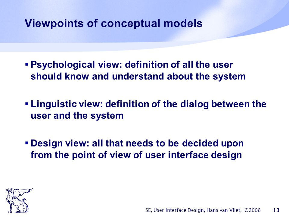SE, User Interface Design, Hans van Vliet, ©2008 13 Viewpoints of conceptual models  Psychological view: definition of all the user should know and u