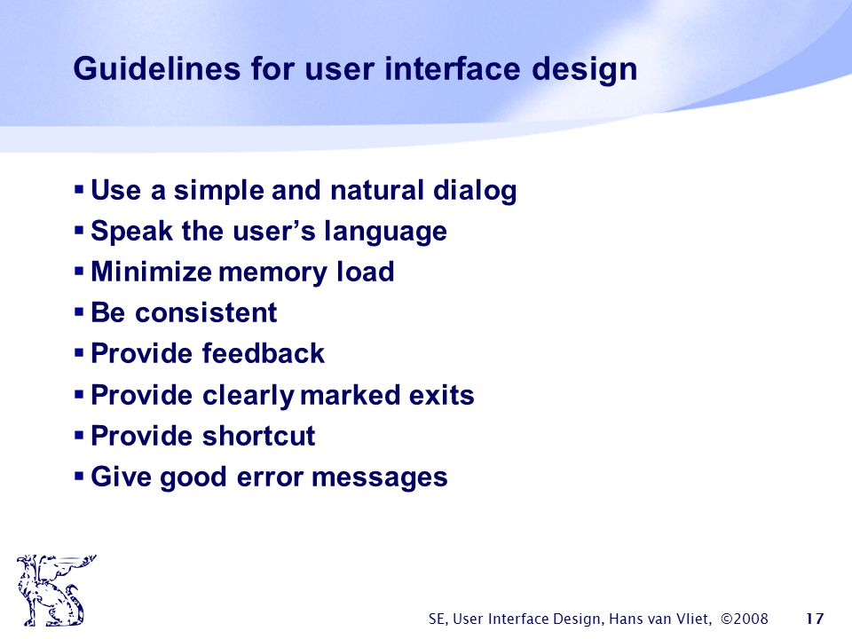 SE, User Interface Design, Hans van Vliet, ©2008 17 Guidelines for user interface design  Use a simple and natural dialog  Speak the user's language