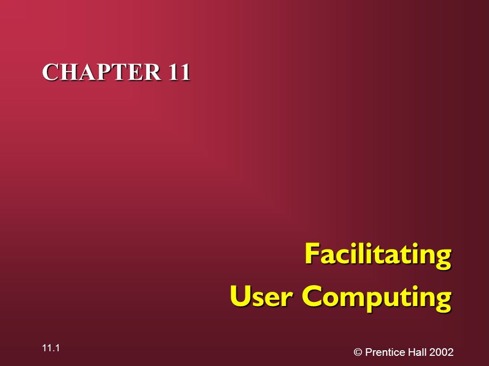 © Prentice Hall 2002 11.1 CHAPTER 11 Facilitating User Computing