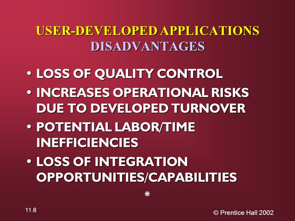 © Prentice Hall 2002 11.6 USER-DEVELOPED APPLICATIONS DISADVANTAGES LOSS OF QUALITY CONTROL LOSS OF QUALITY CONTROL INCREASES OPERATIONAL RISKS DUE TO DEVELOPED TURNOVER INCREASES OPERATIONAL RISKS DUE TO DEVELOPED TURNOVER POTENTIAL LABOR/TIME INEFFICIENCIES POTENTIAL LABOR/TIME INEFFICIENCIES LOSS OF INTEGRATION OPPORTUNITIES/CAPABILITIES LOSS OF INTEGRATION OPPORTUNITIES/CAPABILITIES*