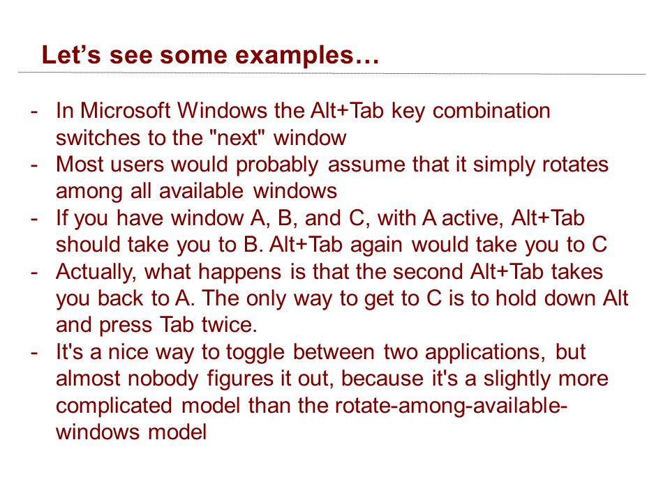 Let's see some examples… -In Microsoft Windows the Alt+Tab key combination switches to the next window -Most users would probably assume that it simply rotates among all available windows -If you have window A, B, and C, with A active, Alt+Tab should take you to B.