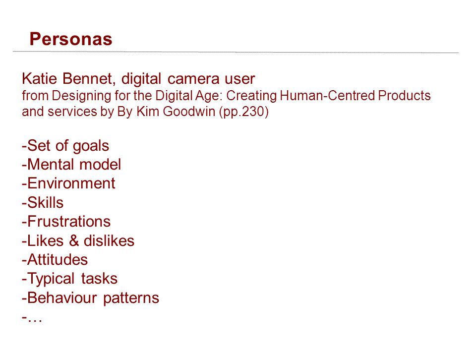 Personas Katie Bennet, digital camera user from Designing for the Digital Age: Creating Human-Centred Products and services by By Kim Goodwin (pp.230) -Set of goals -Mental model -Environment -Skills -Frustrations -Likes & dislikes -Attitudes -Typical tasks -Behaviour patterns -…