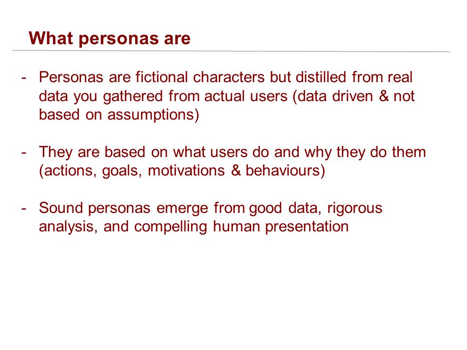 What personas are -Personas are fictional characters but distilled from real data you gathered from actual users (data driven & not based on assumptions) -They are based on what users do and why they do them (actions, goals, motivations & behaviours) -Sound personas emerge from good data, rigorous analysis, and compelling human presentation