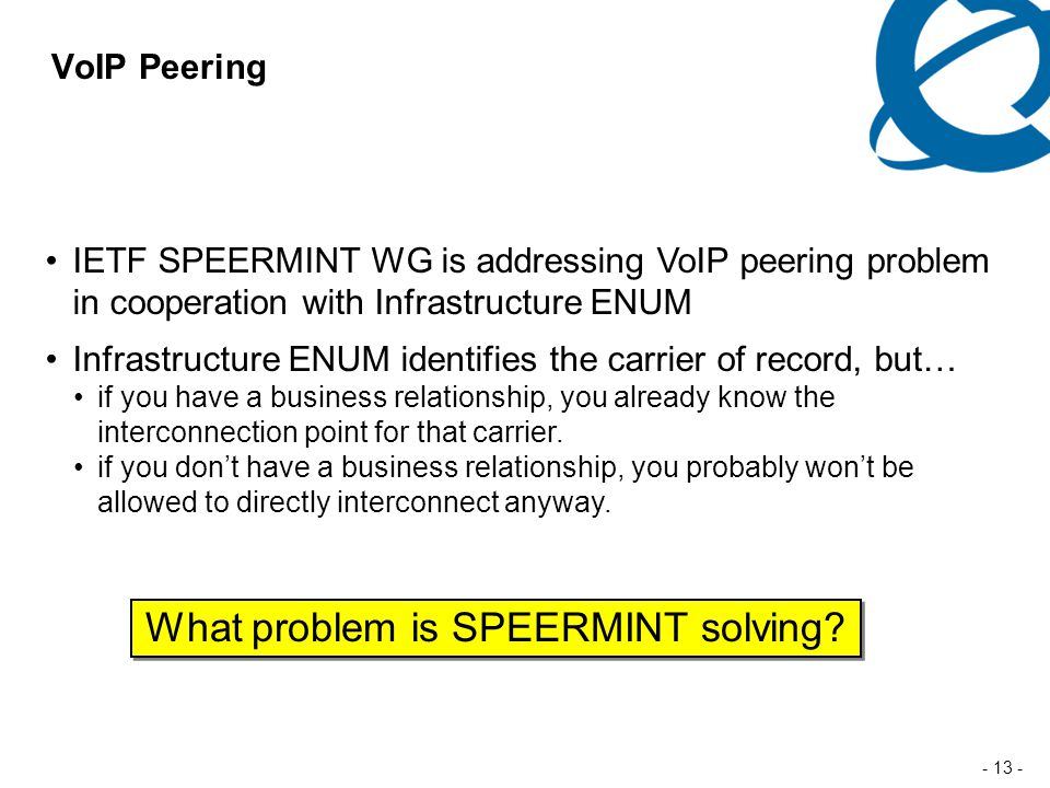 - 13 - VoIP Peering IETF SPEERMINT WG is addressing VoIP peering problem in cooperation with Infrastructure ENUM Infrastructure ENUM identifies the carrier of record, but… if you have a business relationship, you already know the interconnection point for that carrier.